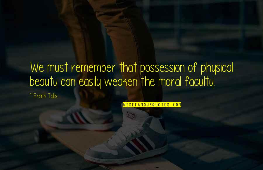 Faculty Quotes By Frank Tallis: We must remember that possession of physical beauty
