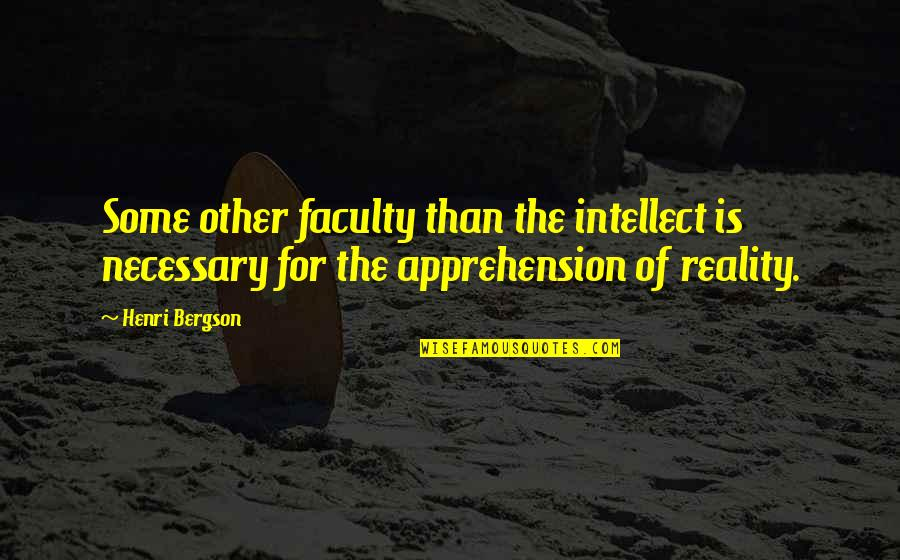 Faculty Quotes By Henri Bergson: Some other faculty than the intellect is necessary
