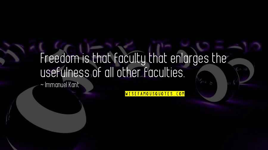 Faculty Quotes By Immanuel Kant: Freedom is that faculty that enlarges the usefulness