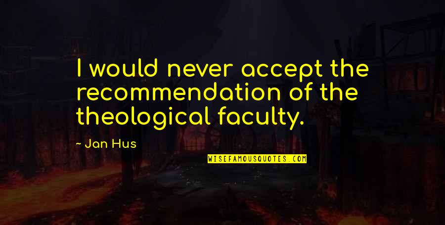 Faculty Quotes By Jan Hus: I would never accept the recommendation of the