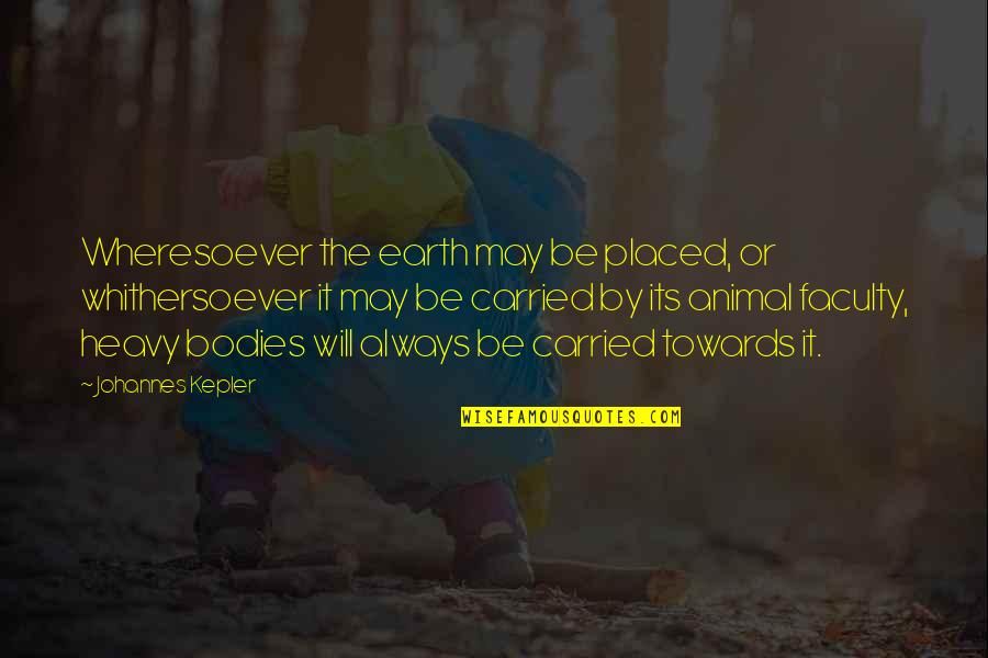 Faculty Quotes By Johannes Kepler: Wheresoever the earth may be placed, or whithersoever
