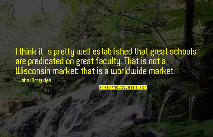 Faculty Quotes By John Morgridge: I think it's pretty well established that great