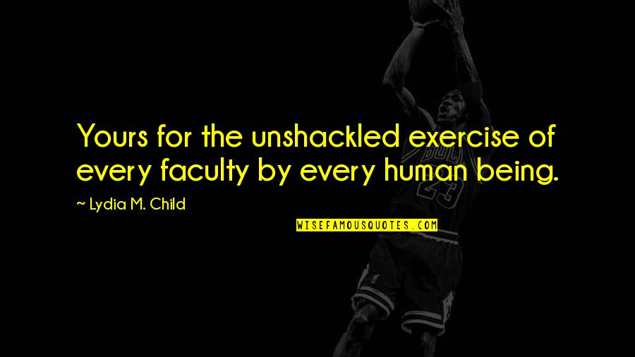 Faculty Quotes By Lydia M. Child: Yours for the unshackled exercise of every faculty