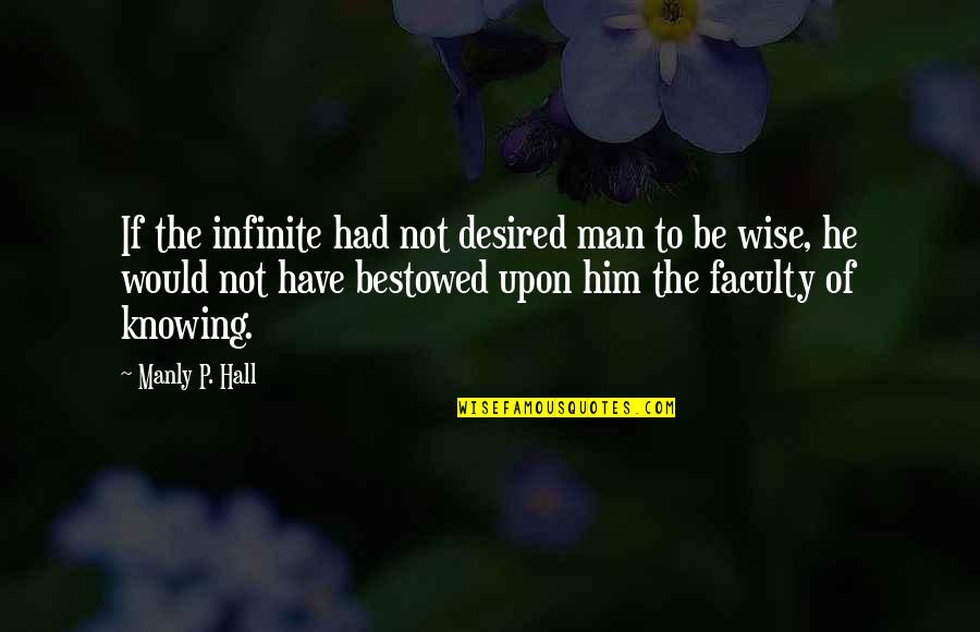 Faculty Quotes By Manly P. Hall: If the infinite had not desired man to