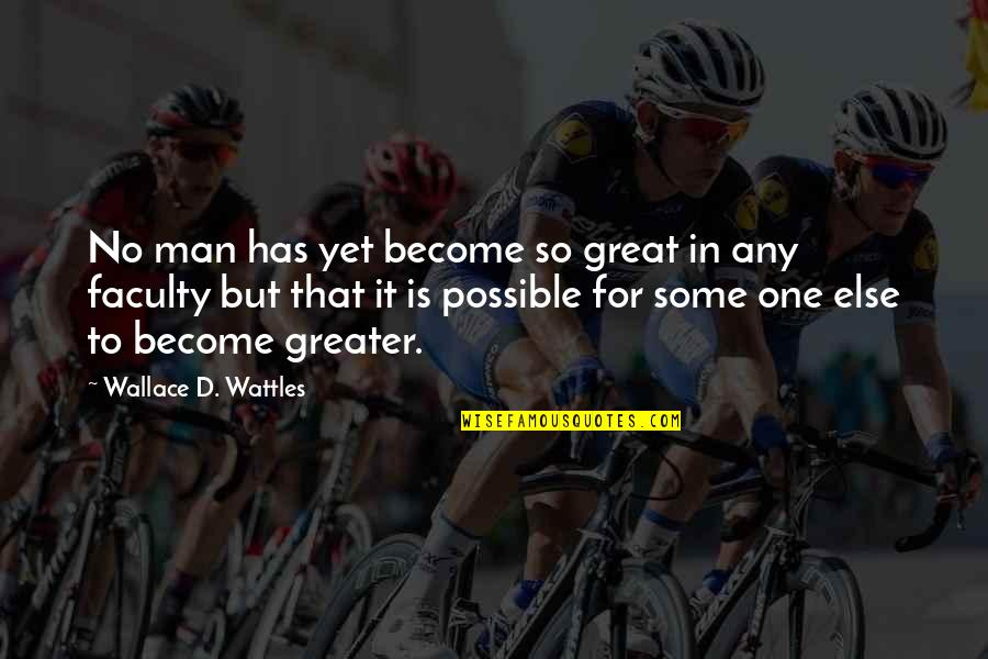 Faculty Quotes By Wallace D. Wattles: No man has yet become so great in