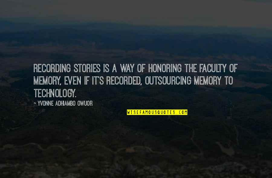 Faculty Quotes By Yvonne Adhiambo Owuor: Recording stories is a way of honoring the