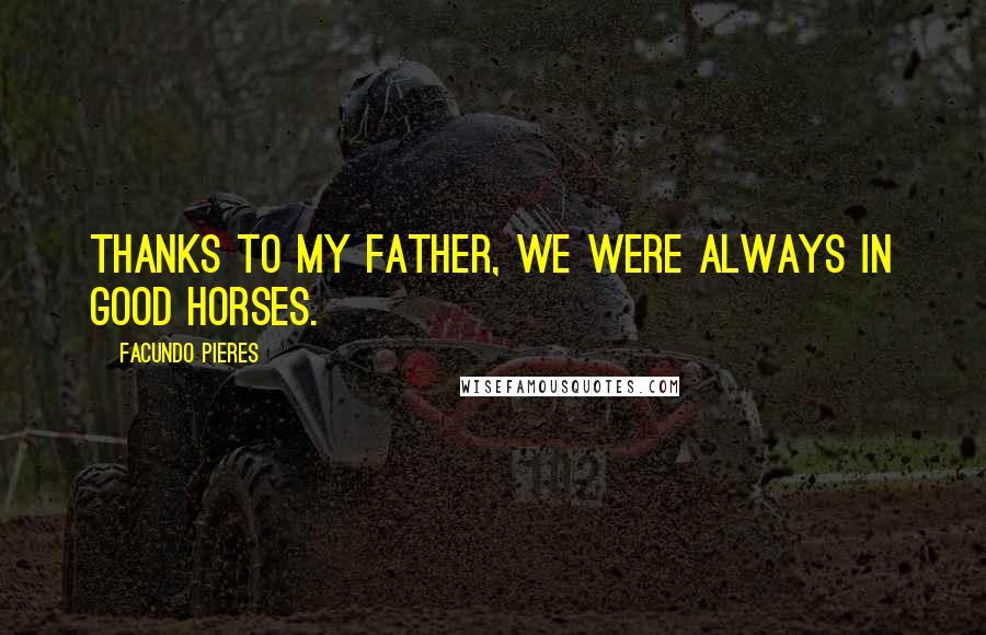 Facundo Pieres quotes: Thanks to my father, we were always in good horses.