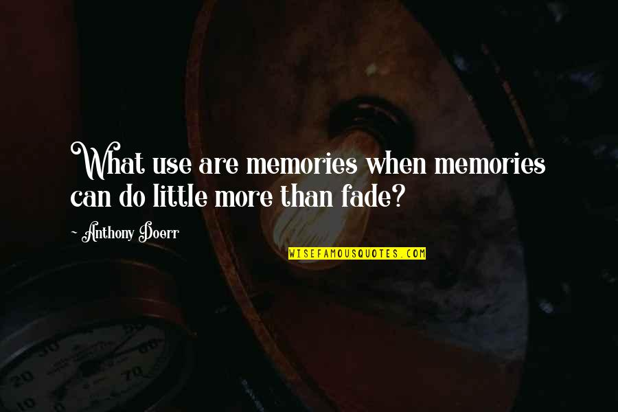 Fade Up Quotes By Anthony Doerr: What use are memories when memories can do