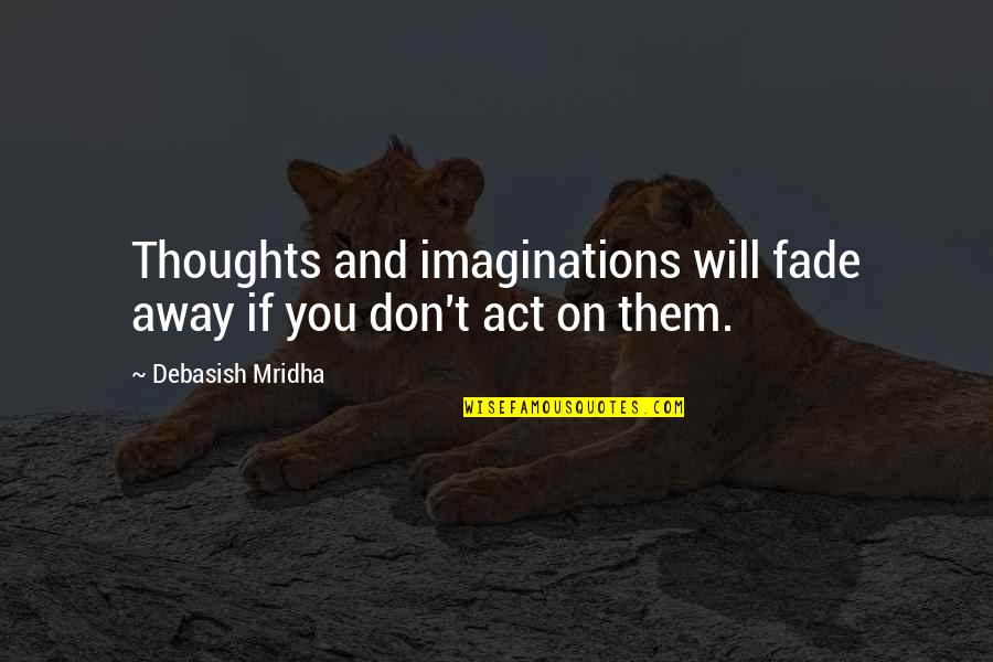 Fade Up Quotes By Debasish Mridha: Thoughts and imaginations will fade away if you