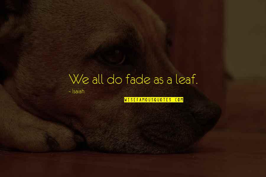 Fade Up Quotes By Isaiah: We all do fade as a leaf.