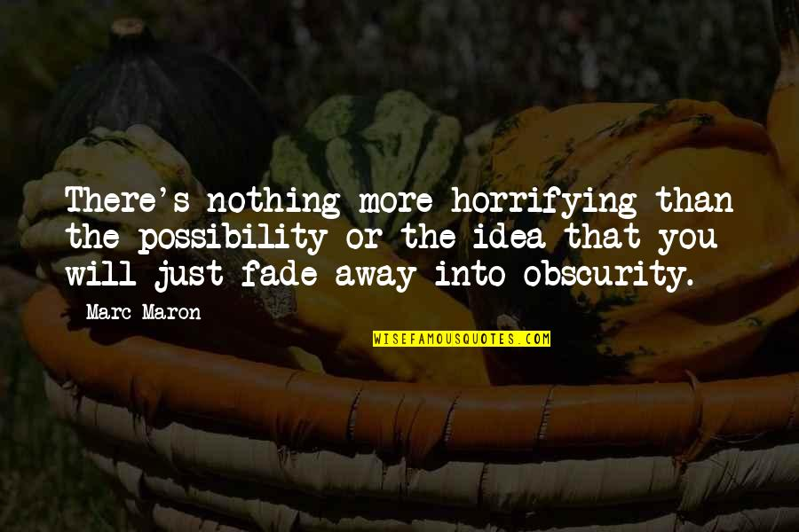 Fade Up Quotes By Marc Maron: There's nothing more horrifying than the possibility or