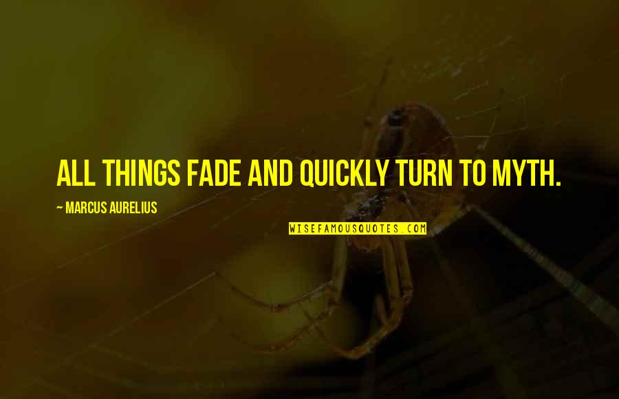 Fade Up Quotes By Marcus Aurelius: All things fade and quickly turn to myth.