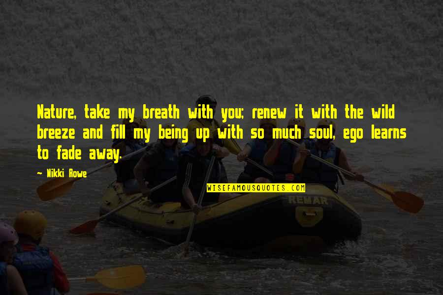 Fade Up Quotes By Nikki Rowe: Nature, take my breath with you; renew it