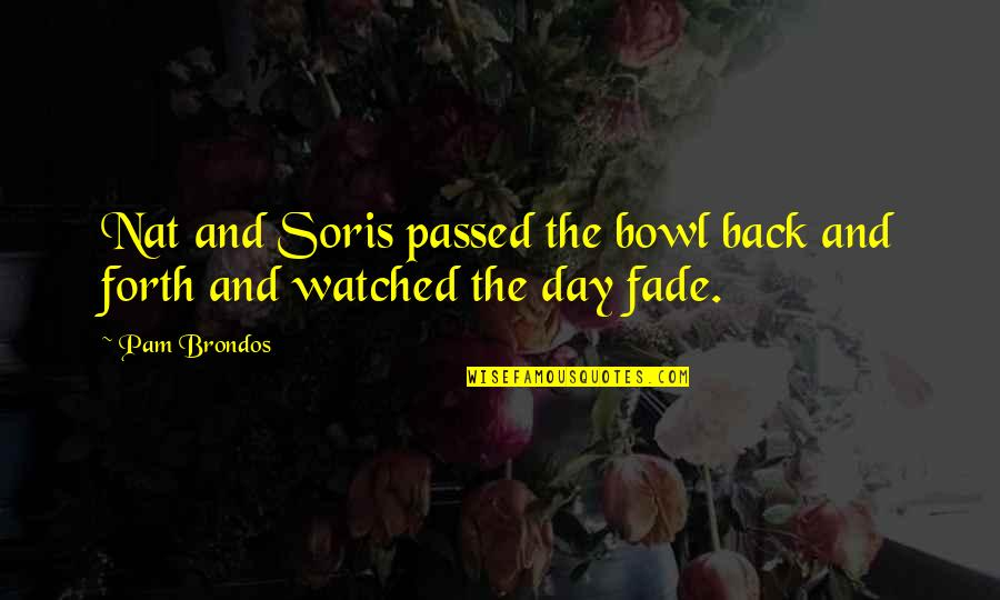 Fade Up Quotes By Pam Brondos: Nat and Soris passed the bowl back and