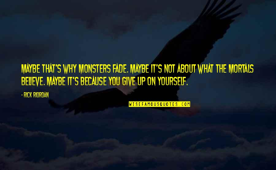 Fade Up Quotes By Rick Riordan: Maybe that's why monsters fade. Maybe it's not