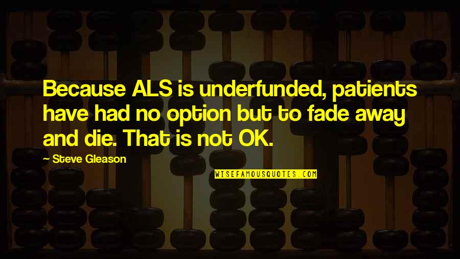 Fade Up Quotes By Steve Gleason: Because ALS is underfunded, patients have had no