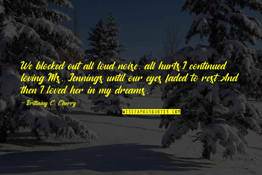 Faded Dreams Quotes By Brittainy C. Cherry: We blocked out all loud noise, all hurts.I