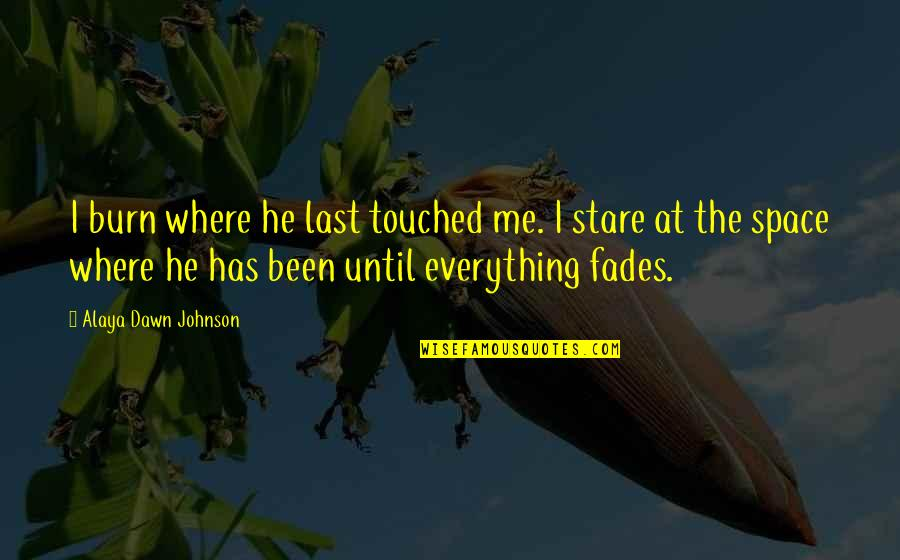 Fades Quotes By Alaya Dawn Johnson: I burn where he last touched me. I