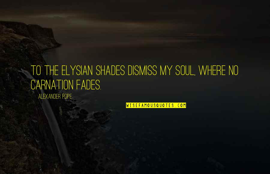 Fades Quotes By Alexander Pope: To the Elysian shades dismiss my soul, where