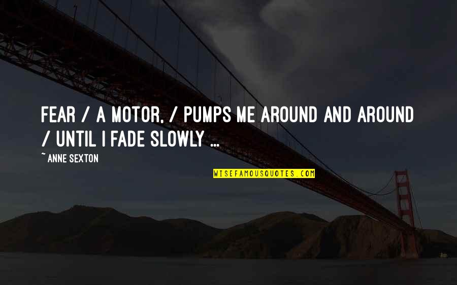 Fades Quotes By Anne Sexton: Fear / a motor, / pumps me around