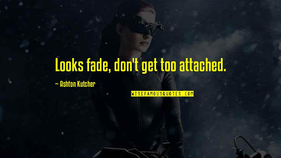 Fades Quotes By Ashton Kutcher: Looks fade, don't get too attached.