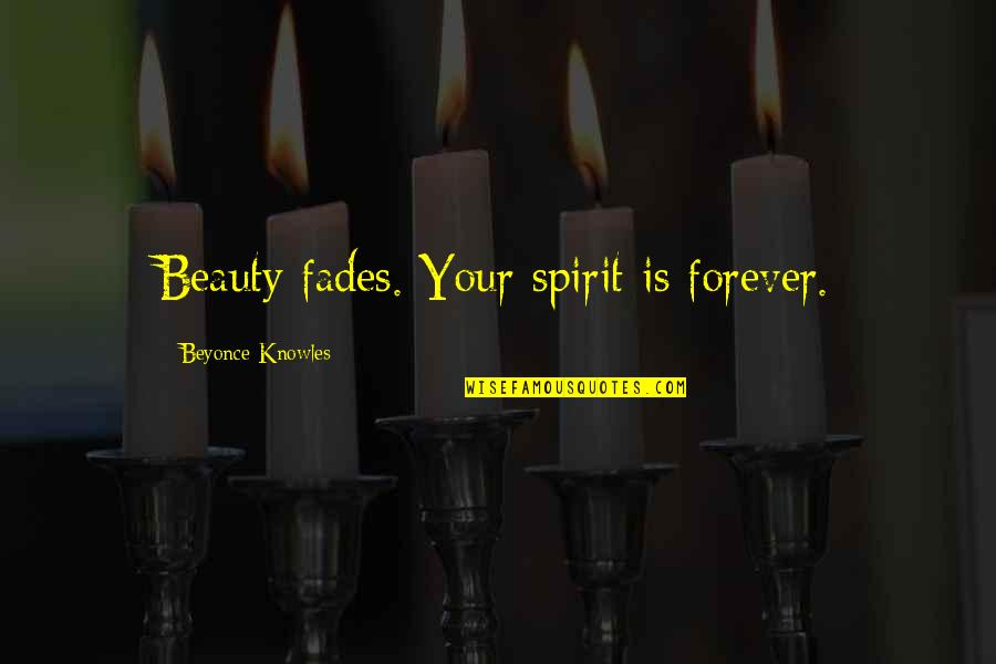 Fades Quotes By Beyonce Knowles: Beauty fades. Your spirit is forever.
