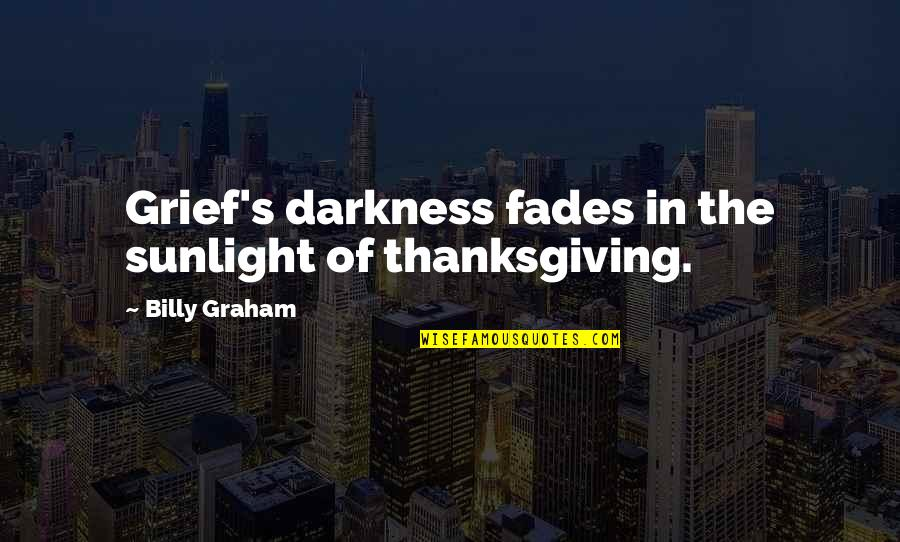 Fades Quotes By Billy Graham: Grief's darkness fades in the sunlight of thanksgiving.