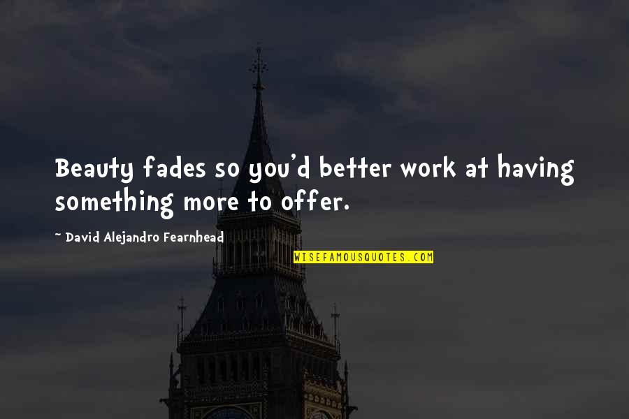 Fades Quotes By David Alejandro Fearnhead: Beauty fades so you'd better work at having
