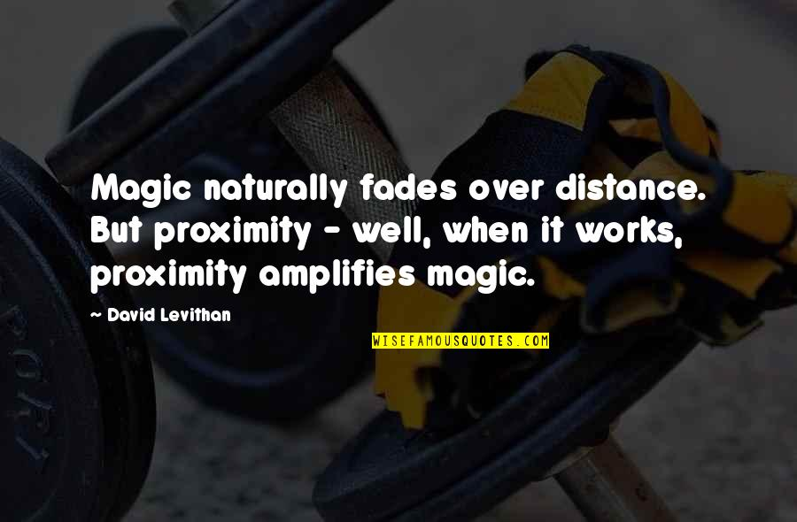 Fades Quotes By David Levithan: Magic naturally fades over distance. But proximity -