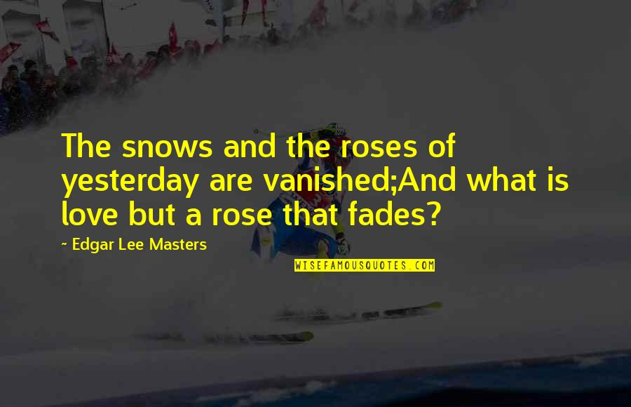 Fades Quotes By Edgar Lee Masters: The snows and the roses of yesterday are