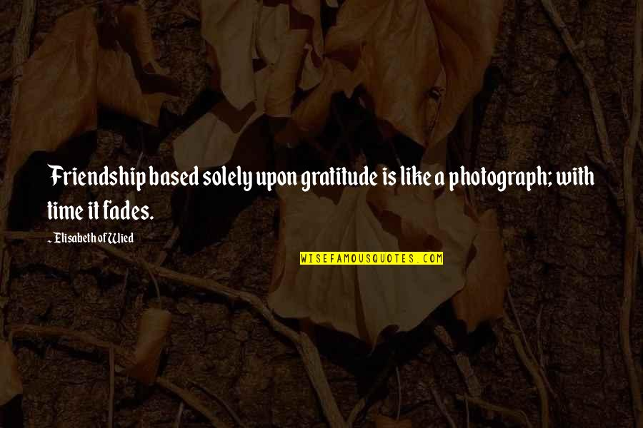 Fades Quotes By Elisabeth Of Wied: Friendship based solely upon gratitude is like a