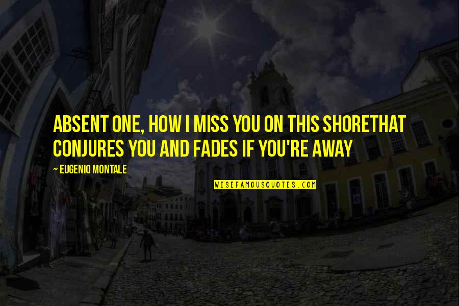 Fades Quotes By Eugenio Montale: Absent one, how I miss you on this