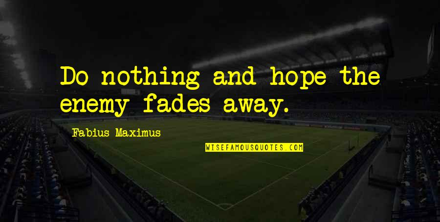 Fades Quotes By Fabius Maximus: Do nothing and hope the enemy fades away.