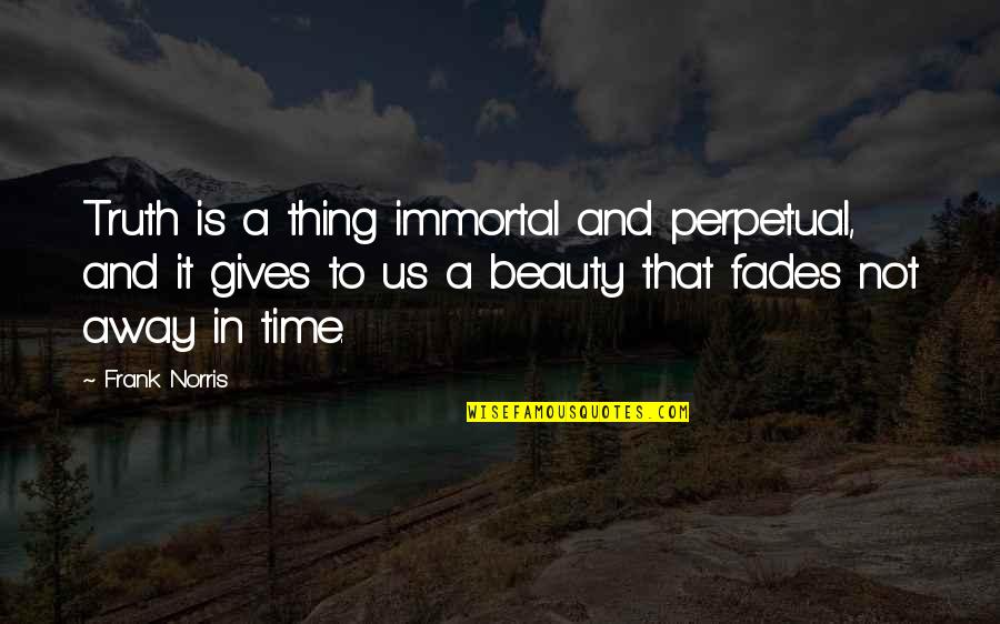 Fades Quotes By Frank Norris: Truth is a thing immortal and perpetual, and