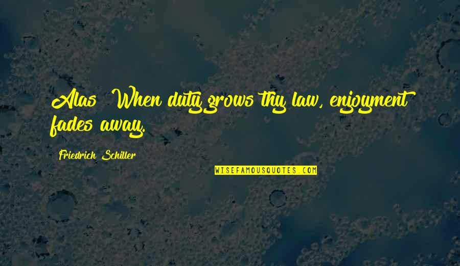 Fades Quotes By Friedrich Schiller: Alas! When duty grows thy law, enjoyment fades