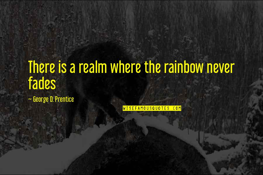 Fades Quotes By George D. Prentice: There is a realm where the rainbow never