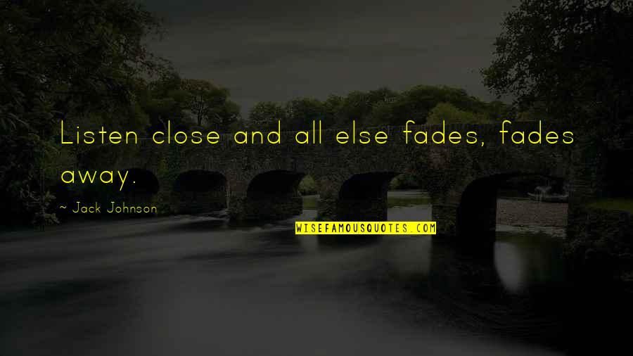 Fades Quotes By Jack Johnson: Listen close and all else fades, fades away.