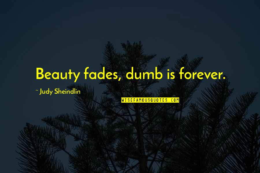 Fades Quotes By Judy Sheindlin: Beauty fades, dumb is forever.