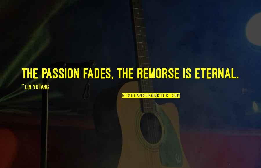 Fades Quotes By Lin Yutang: The passion fades, the remorse is eternal.