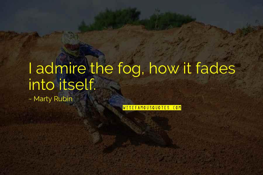 Fades Quotes By Marty Rubin: I admire the fog, how it fades into