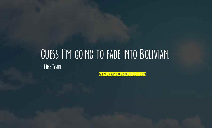 Fades Quotes By Mike Tyson: Guess I'm going to fade into Bolivian.