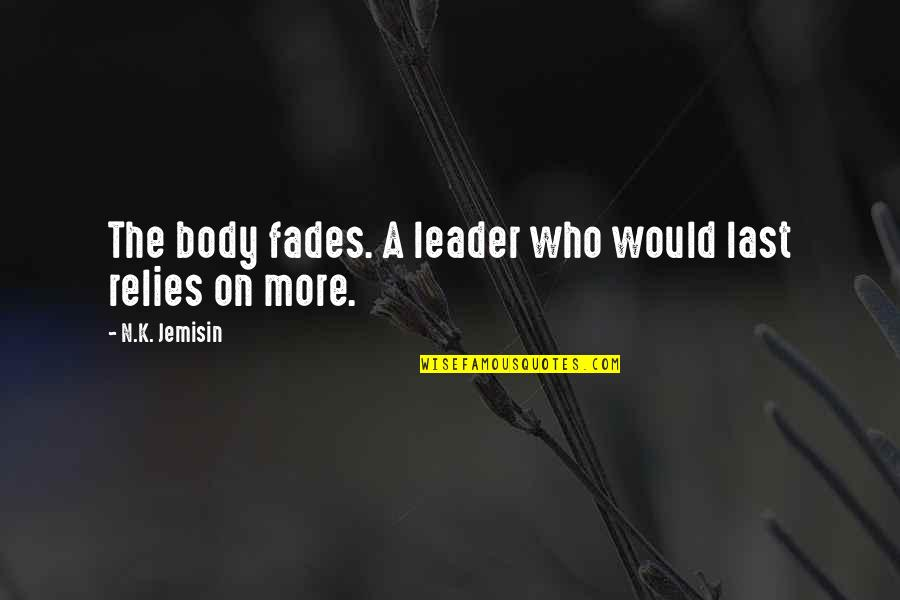 Fades Quotes By N.K. Jemisin: The body fades. A leader who would last