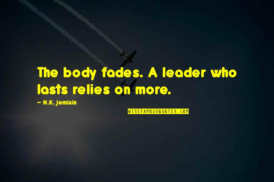 Fades Quotes By N.K. Jemisin: The body fades. A leader who lasts relies