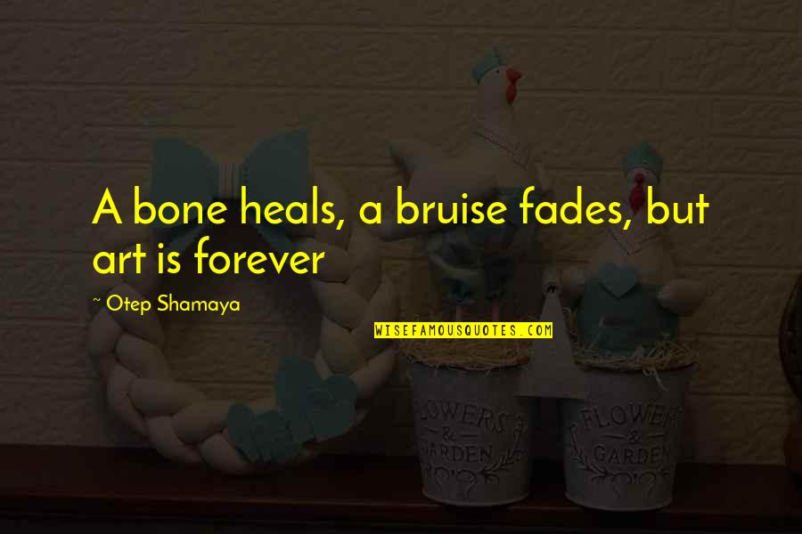 Fades Quotes By Otep Shamaya: A bone heals, a bruise fades, but art
