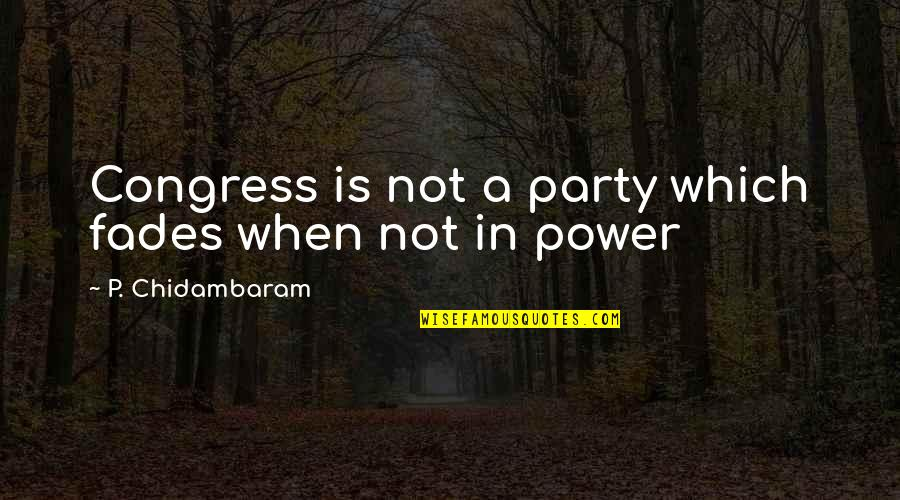 Fades Quotes By P. Chidambaram: Congress is not a party which fades when