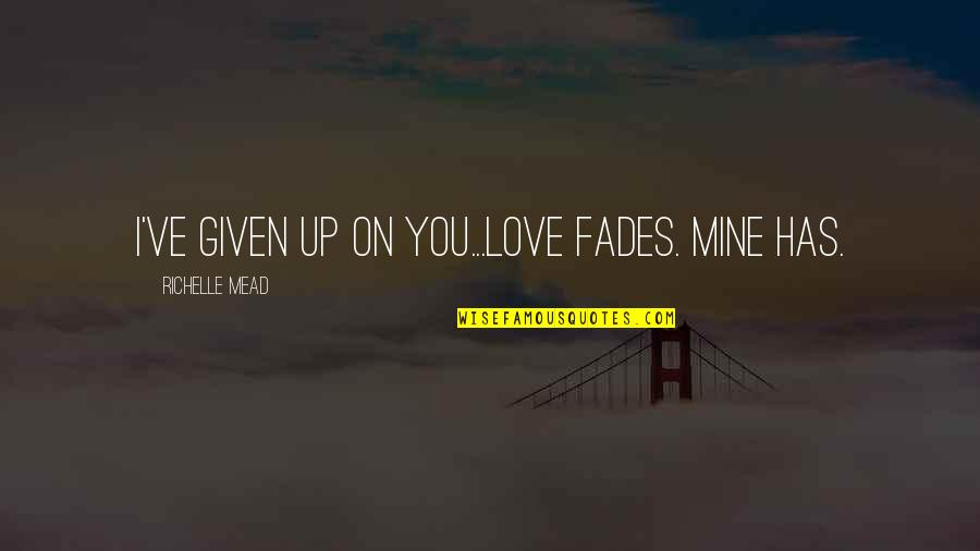 Fades Quotes By Richelle Mead: I've given up on you...Love fades. Mine has.