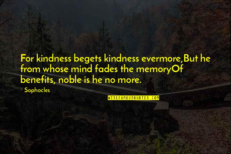 Fades Quotes By Sophocles: For kindness begets kindness evermore,But he from whose