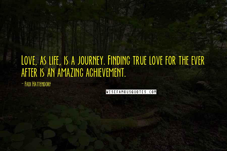 Fadi Hattendorf quotes: Love, as life, is a journey. Finding true love for the ever after is an amazing achievement.