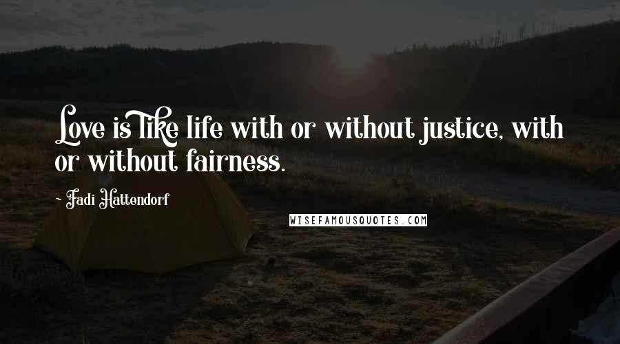 Fadi Hattendorf quotes: Love is like life with or without justice, with or without fairness.