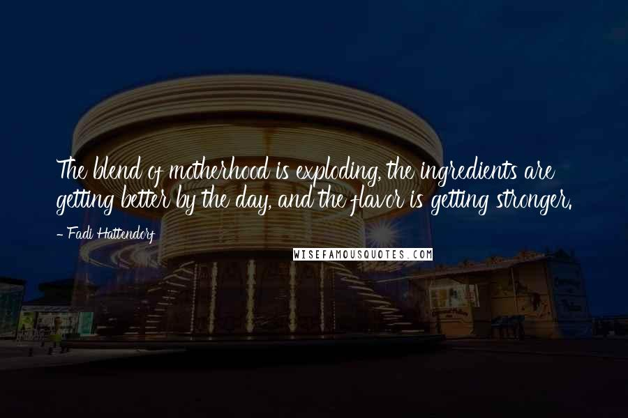 Fadi Hattendorf quotes: The blend of motherhood is exploding, the ingredients are getting better by the day, and the flavor is getting stronger.